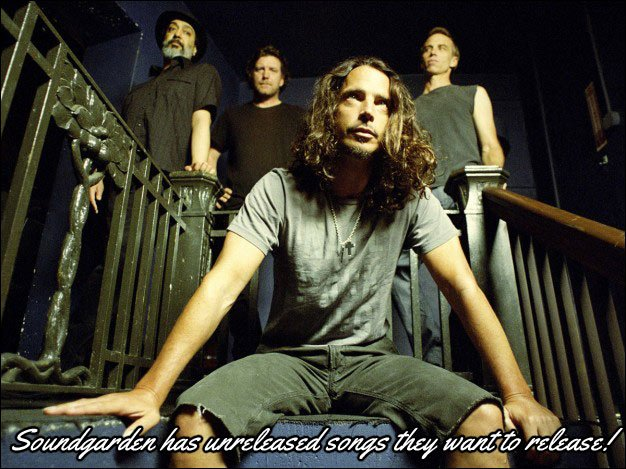 Soundgarden has unreleased songs recorded with Chris Cornell that they want to release, but need to get a hold of the tapes to do so.